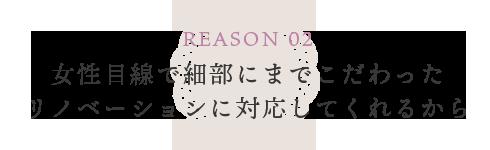 REASON 02 女性目線で細部にまでこだわったリノベーションに対応してくれるから